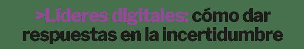 Líderes digitales: cómo dar respuestas en la incertidumbre