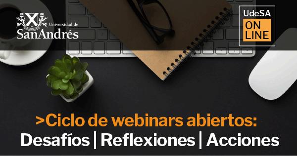 UdeSA Online - Ciclo de webinars abiertos: Desafíos   Reflexiones   Acciones